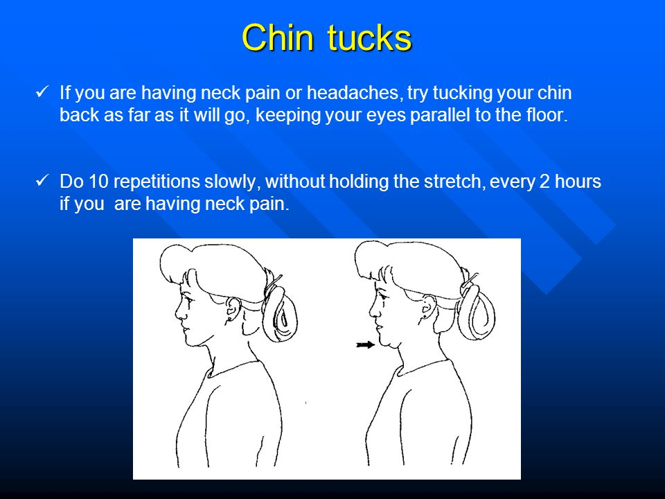 Chin tucks If you are having neck pain or headaches, try tucking your chin back as far as it will go, keeping your eyes parallel to the floor. Do 10 r