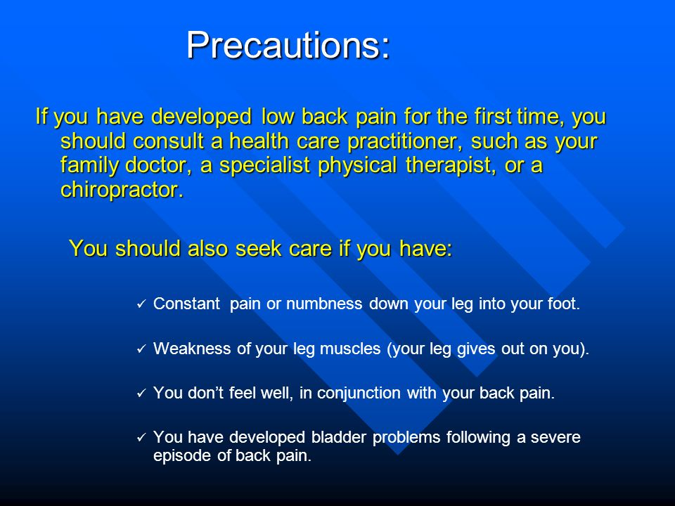 Precautions: If you have developed low back pain for the first time, you should consult a health care practitioner, such as your family doctor, a spec