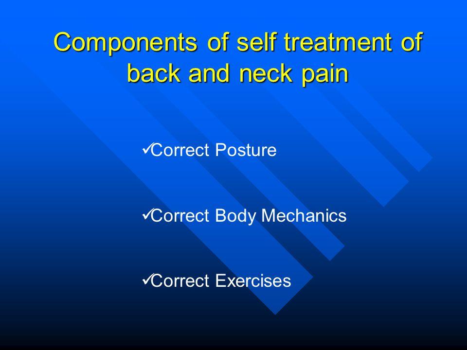 Components of self treatment of back and neck pain Correct Posture Correct Body Mechanics Correct Exercises
