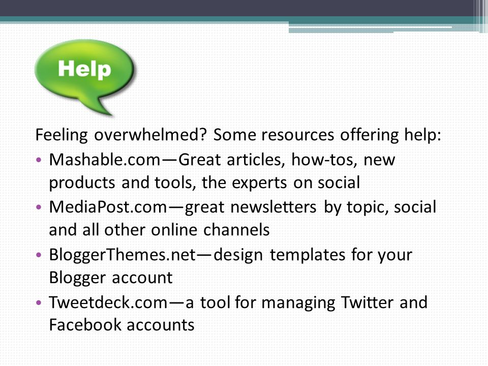 Feeling overwhelmed? Some resources offering help: Mashable.comGreat articles, how-tos, new products and tools, the experts on social MediaPost.comgre