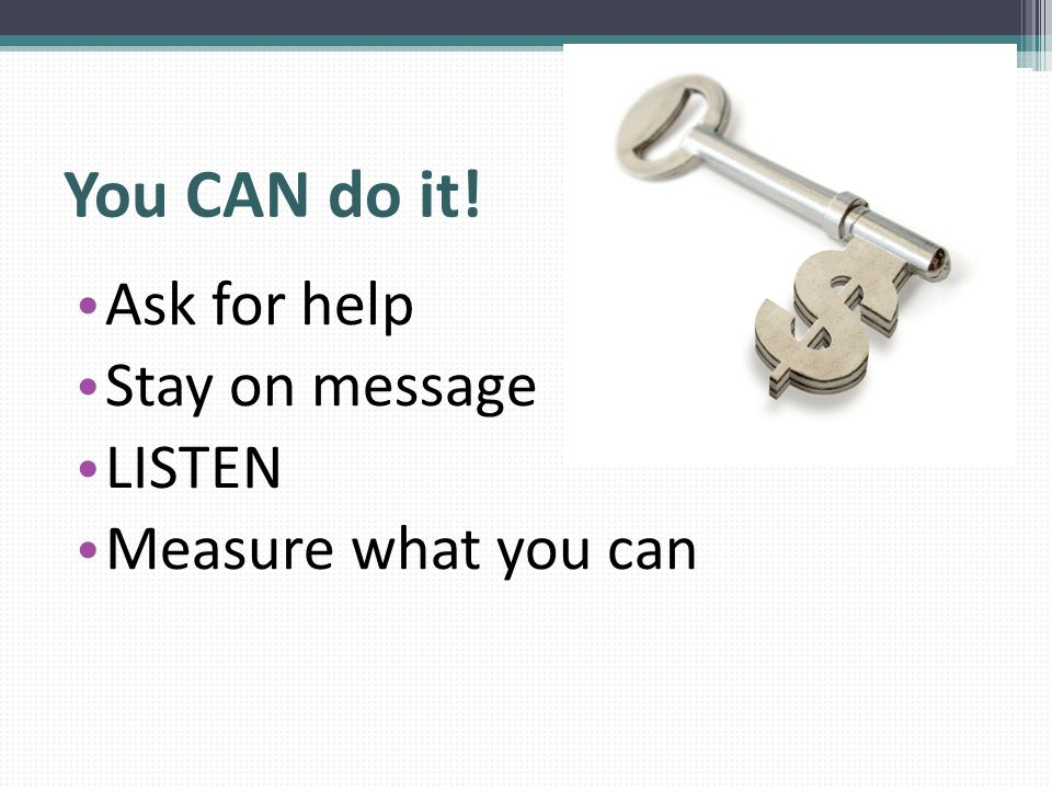 You CAN do it! Ask for help Stay on message LISTEN Measure what you can