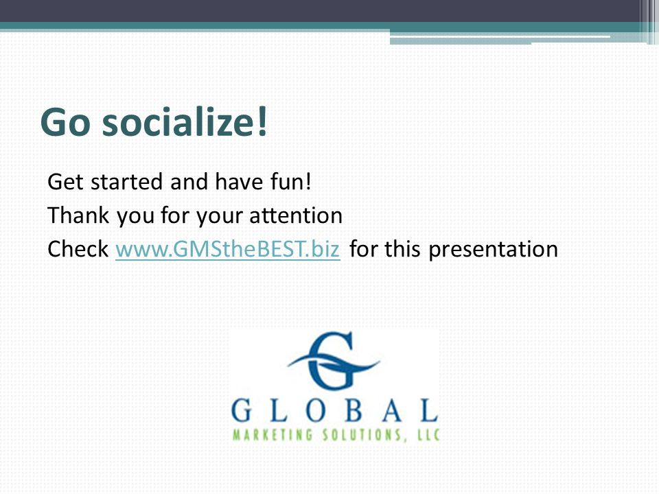 Go socialize! Get started and have fun! Thank you for your attention Check www.GMStheBEST.biz for this presentationwww.GMStheBEST.biz