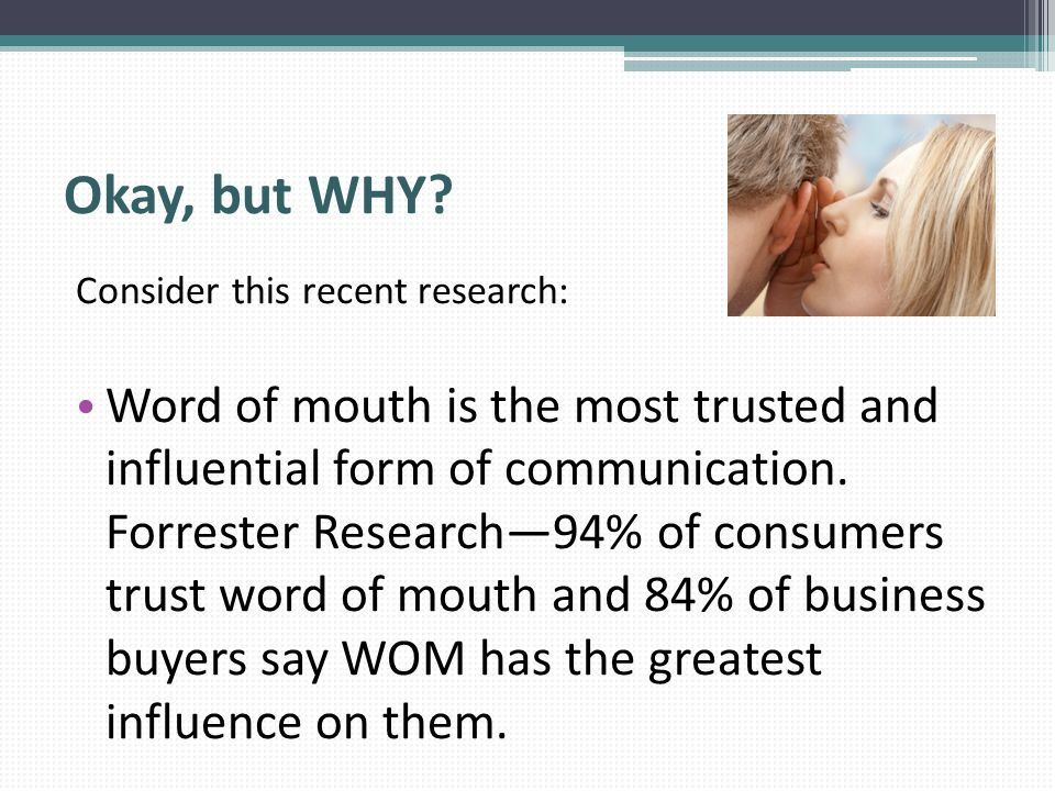 Okay, but WHY? Consider this recent research: Word of mouth is the most trusted and influential form of communication. Forrester Research94% of consum