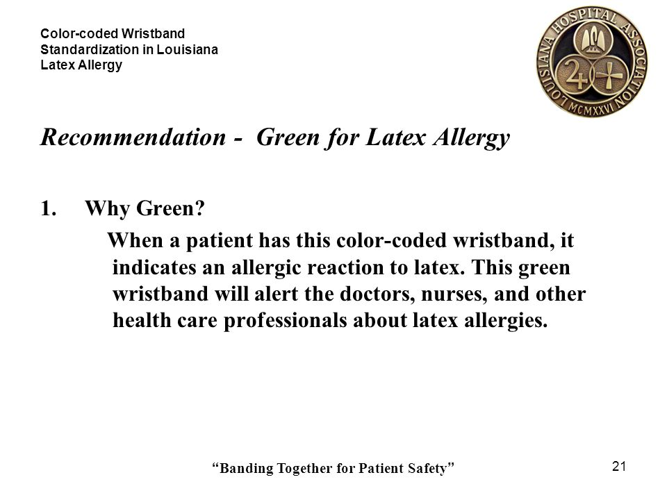 Banding Together for Patient Safety 21 Color-coded Wristband Standardization in Louisiana Latex Allergy Recommendation - Green for Latex Allergy 1.Why