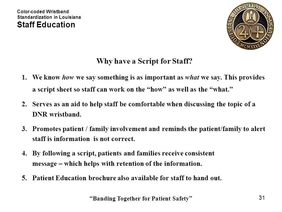 Banding Together for Patient Safety 31 Why have a Script for Staff? 1.We know how we say something is as important as what we say. This provides a scr