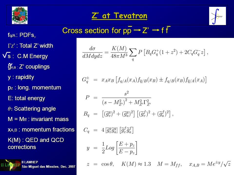 II LAWHEP São Miguel das Missões, Dec. 2007 Cross section for pp Z f f f q/A : PDFs, Z : Total Z width Z : Total Z width s : C.M Energy g v,a : Z coup
