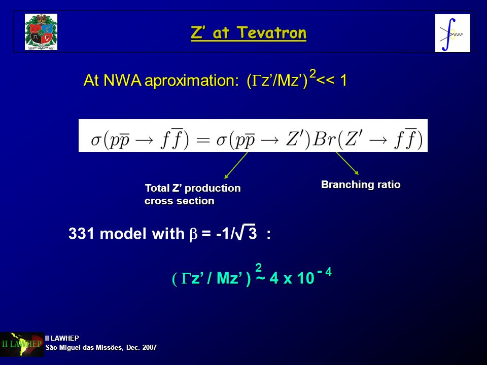 II LAWHEP São Miguel das Missões, Dec. 2007 Z at Tevatron At NWA aproximation: ( Z /M Z ) << 1 2 Total Z production cross section Branching ratio 331