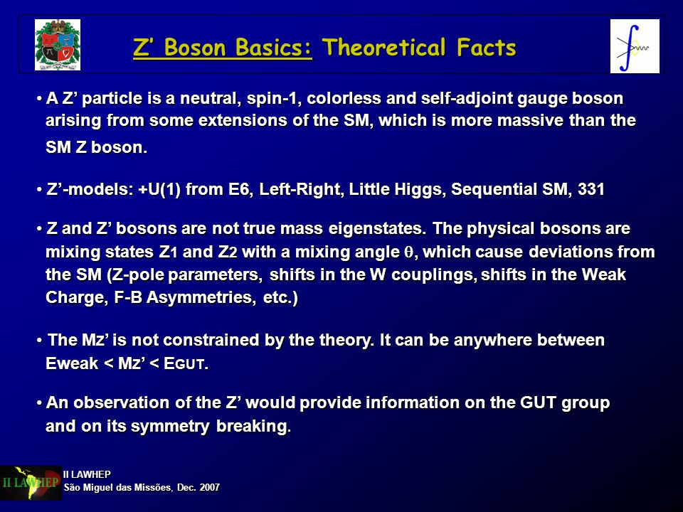 II LAWHEP São Miguel das Missões, Dec. 2007 Z Boson Basics: Theoretical Facts An observation of the Z would provide information on the GUT group An ob
