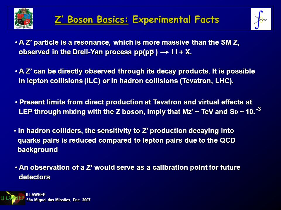 II LAWHEP São Miguel das Missões, Dec. 2007 Z Boson Basics: Experimental Facts In hadron colliders, the sensitivity to Z production decaying into In h