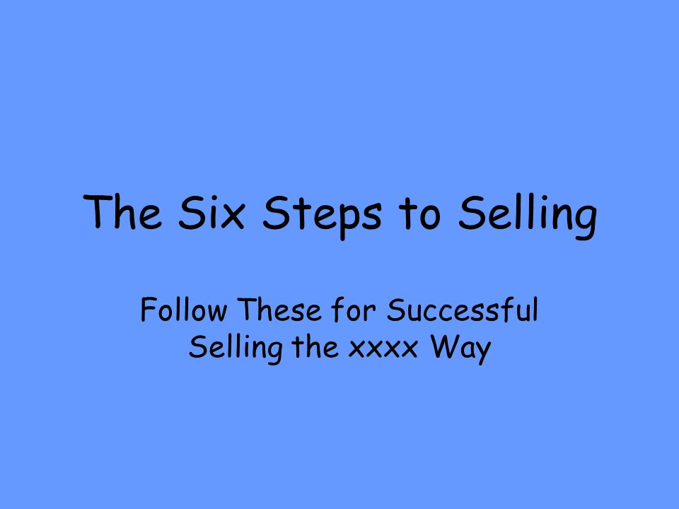 The Six Steps to Selling Follow These for Successful Selling the xxxx Way