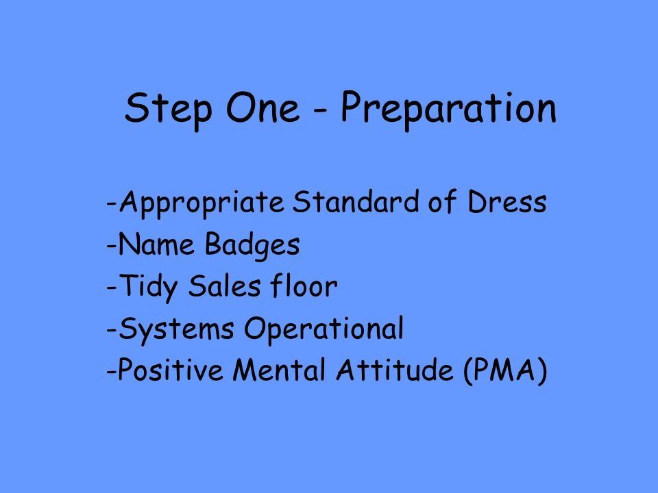 Step One - Preparation -Appropriate Standard of Dress -Name Badges -Tidy Sales floor -Systems Operational -Positive Mental Attitude (PMA)