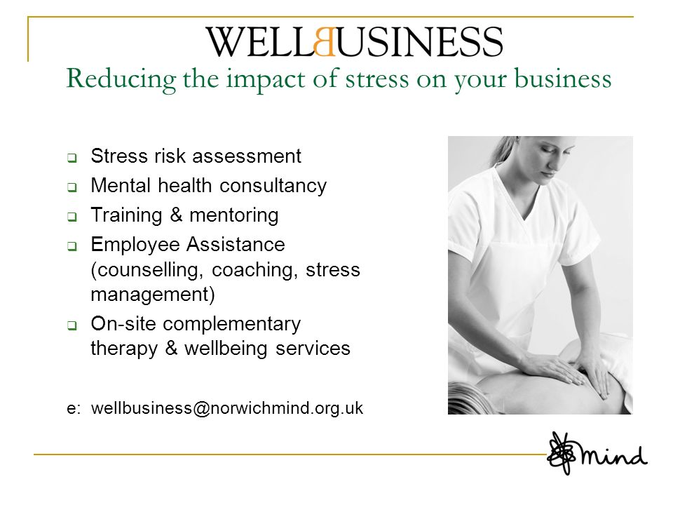 Reducing the impact of stress on your business Stress risk assessment Mental health consultancy Training & mentoring Employee Assistance (counselling,
