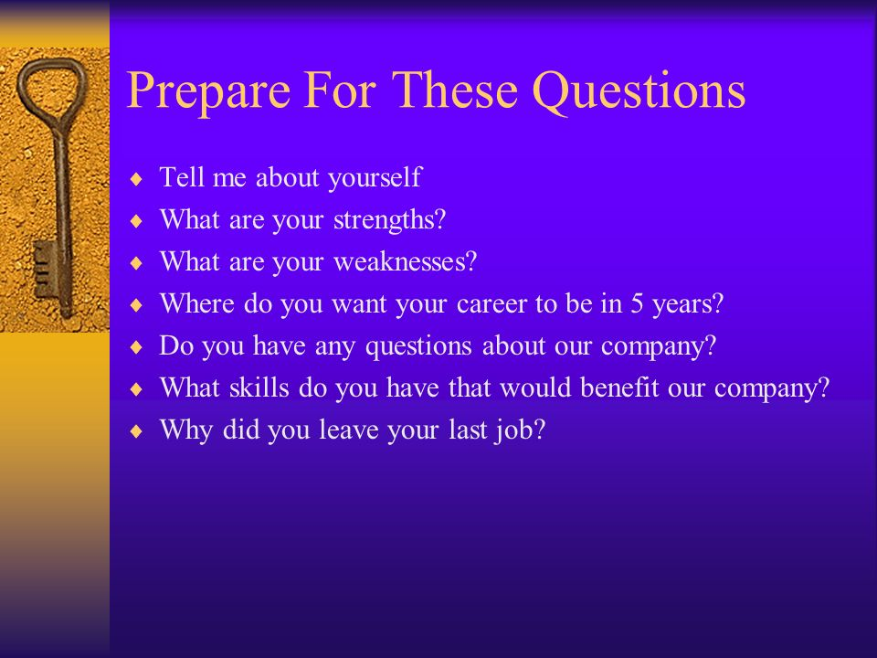 Prepare For These Questions Tell me about yourself What are your strengths? What are your weaknesses? Where do you want your career to be in 5 years?