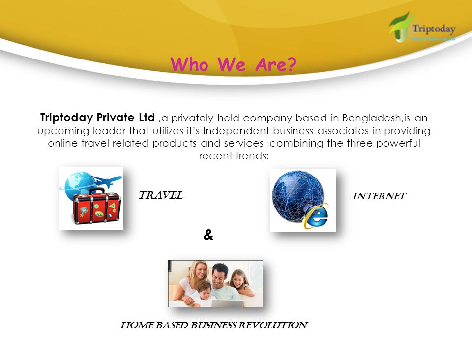 Who We Are? Triptoday Private Ltd,a privately held company based in Bangladesh,is an upcoming leader that utilizes its Independent business associates