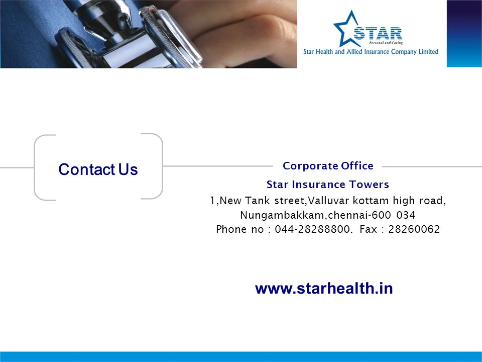Contact Us www.starhealth.in Corporate Office Star Insurance Towers 1,New Tank street,Valluvar kottam high road, Nungambakkam,chennai-600 034 Phone no
