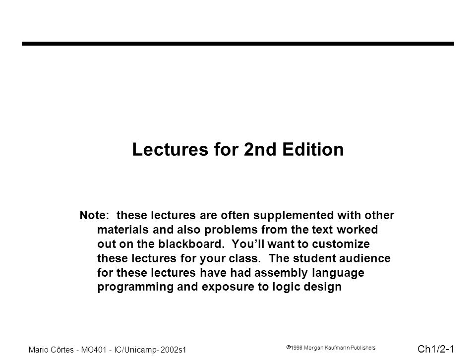 Mario Côrtes - MO401 - IC/Unicamp- 2002s1 Ch1/2-1 1998 Morgan Kaufmann Publishers Lectures for 2nd Edition Note: these lectures are often supplemented