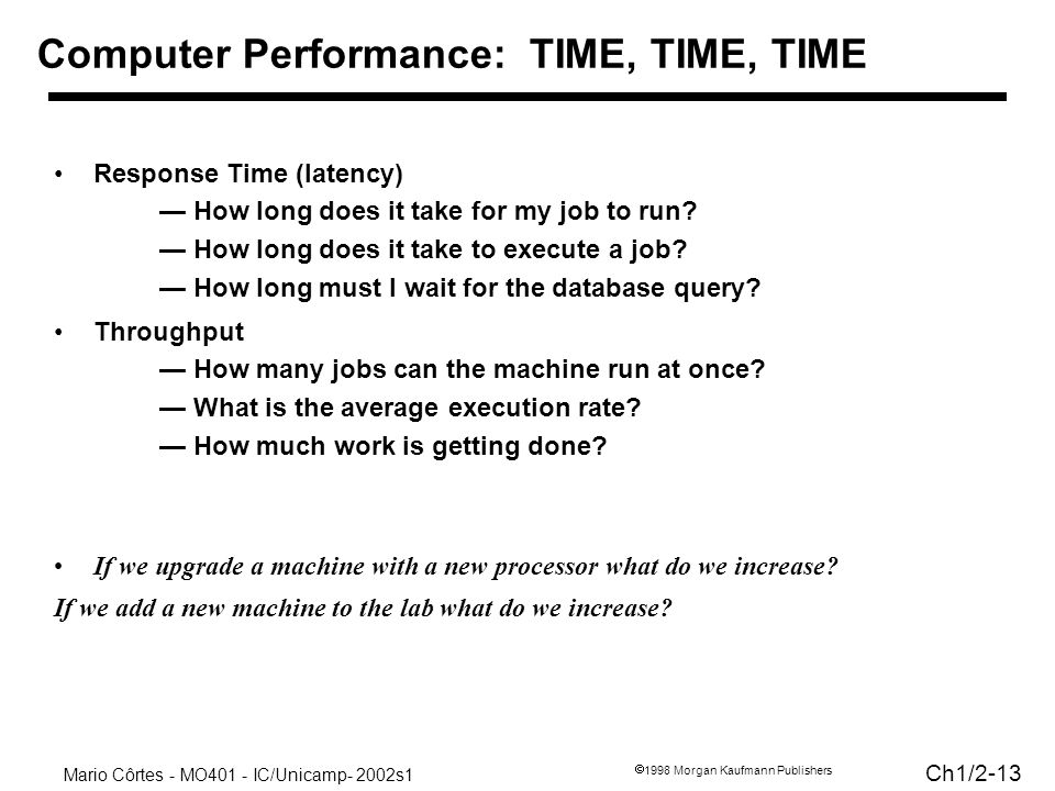 Mario Côrtes - MO401 - IC/Unicamp- 2002s1 Ch1/2-13 1998 Morgan Kaufmann Publishers Response Time (latency) How long does it take for my job to run? Ho