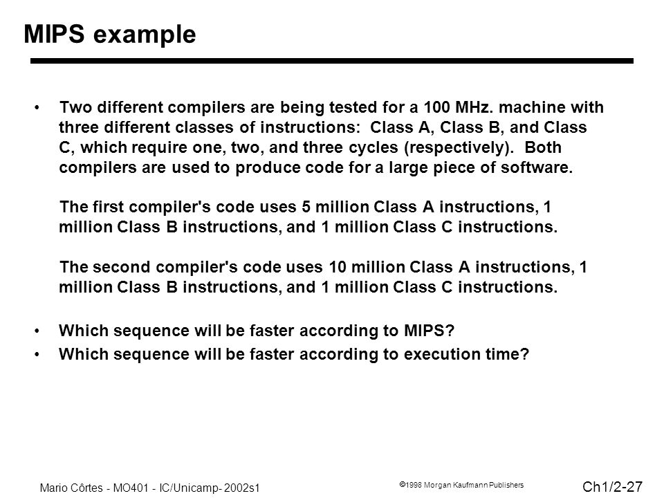 Mario Côrtes - MO401 - IC/Unicamp- 2002s1 Ch1/2-27 1998 Morgan Kaufmann Publishers Two different compilers are being tested for a 100 MHz. machine wit