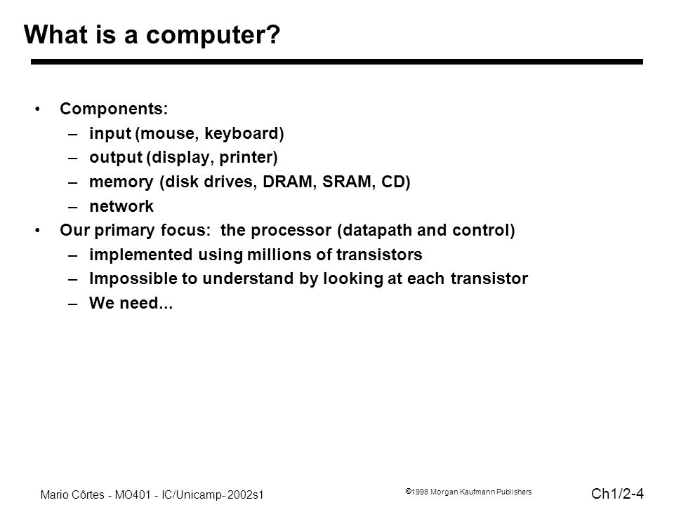 Mario Côrtes - MO401 - IC/Unicamp- 2002s1 Ch1/2-4 1998 Morgan Kaufmann Publishers What is a computer? Components: –input (mouse, keyboard) –output (di