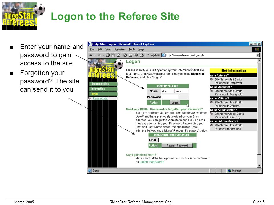 March 2005RidgeStar Referee Management SiteSlide 5 Logon to the Referee Site n Enter your name and password to gain access to the site n Forgotten your password.