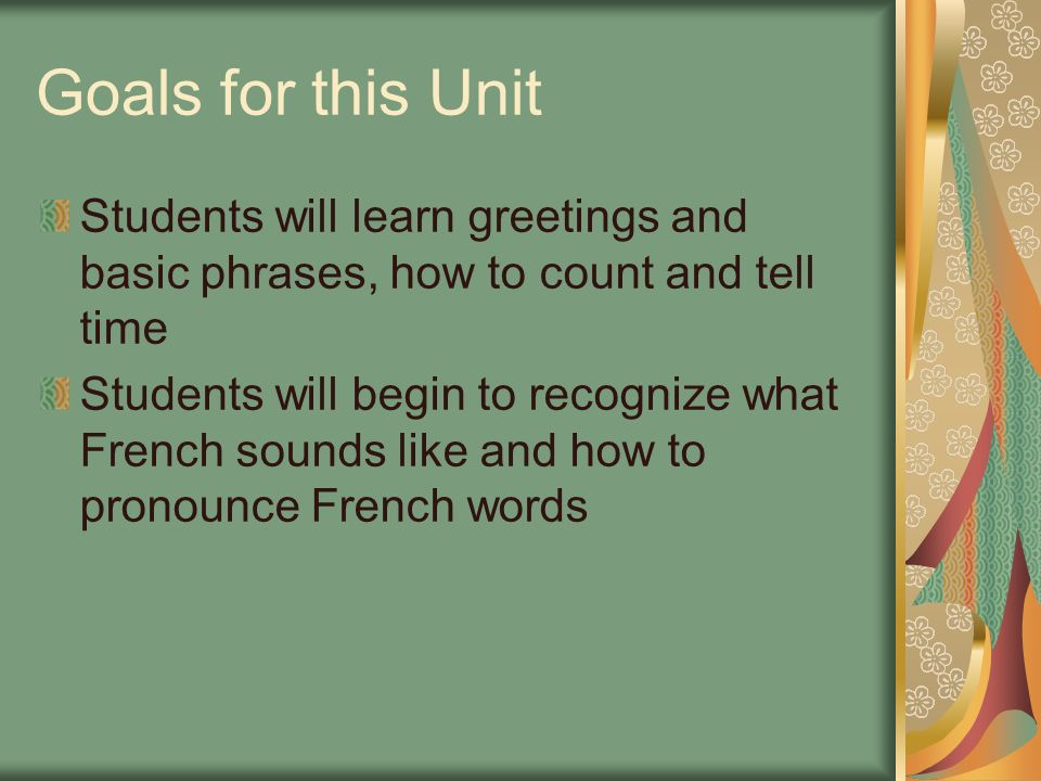 Goals for this Unit Students will learn greetings and basic phrases, how to count and tell time Students will begin to recognize what French sounds li