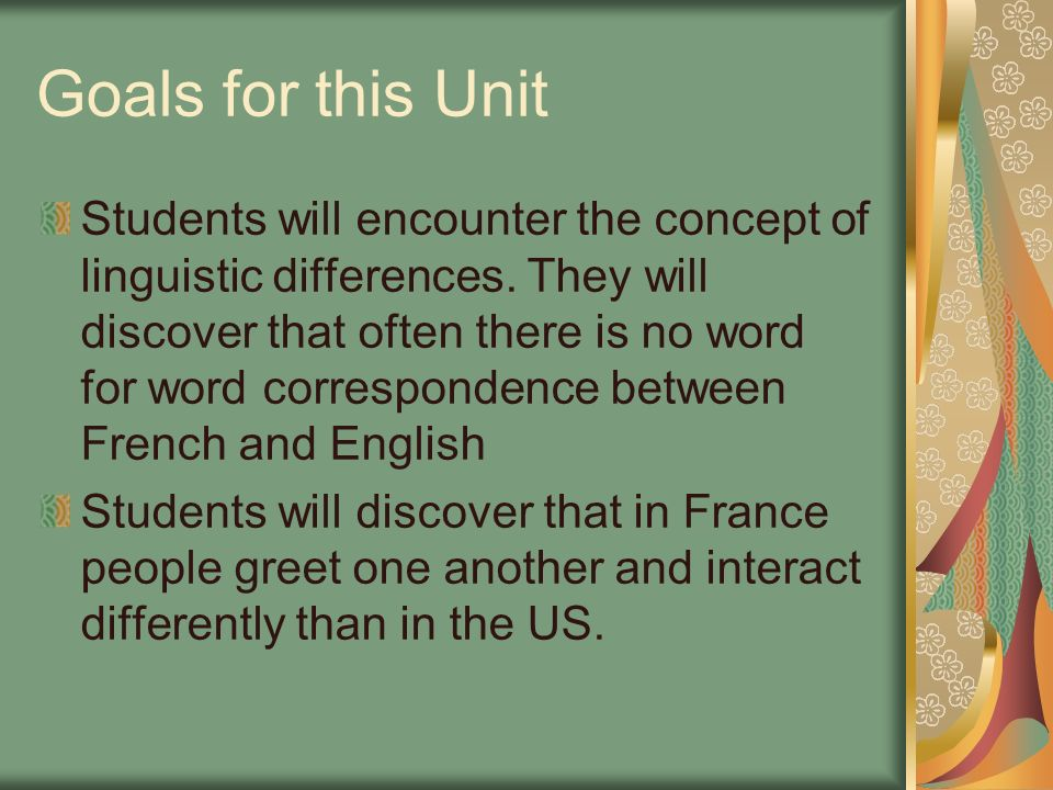 Goals for this Unit Students will encounter the concept of linguistic differences. They will discover that often there is no word for word corresponde