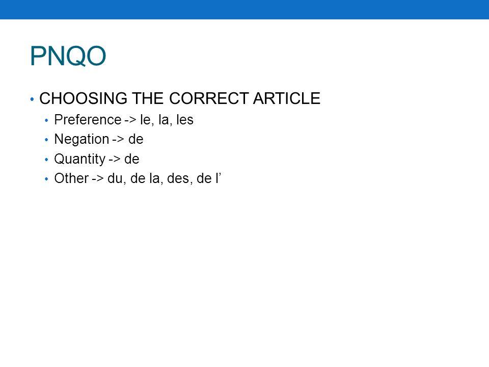 PNQO CHOOSING THE CORRECT ARTICLE Preference -> le, la, les Negation -> de Quantity -> de Other -> du, de la, des, de l