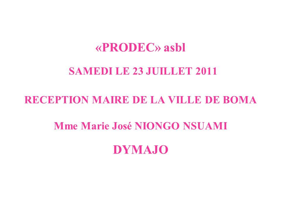 «PRODEC» asbl SAMEDI LE 23 JUILLET 2011 RECEPTION MAIRE DE LA VILLE DE BOMA Mme Marie José NIONGO NSUAMI DYMAJO