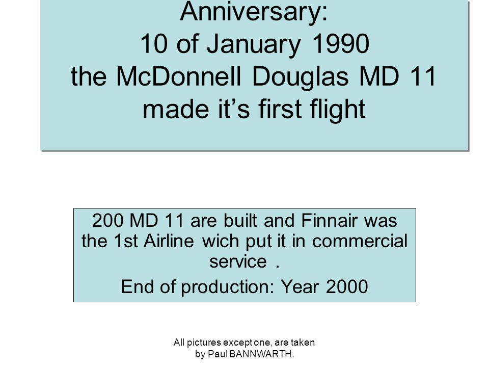 All pictures except one, are taken by Paul BANNWARTH. Anniversary: 10 of January 1990 the McDonnell Douglas MD 11 made its first flight 200 MD 11 are