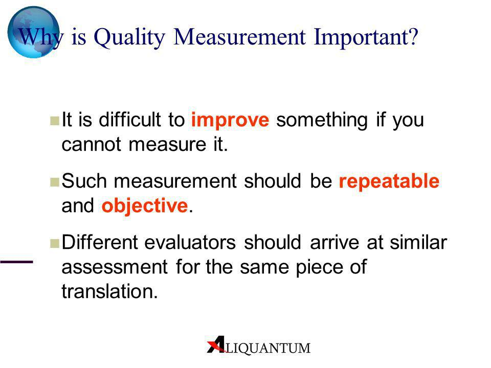 Why is Quality Measurement Important? It is difficult to improve something if you cannot measure it. Such measurement should be repeatable and objecti