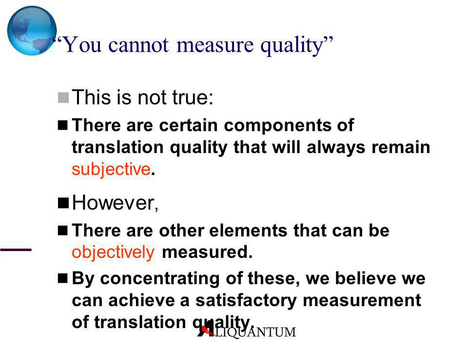 You cannot measure quality This is not true: There are certain components of translation quality that will always remain subjective. However, There ar