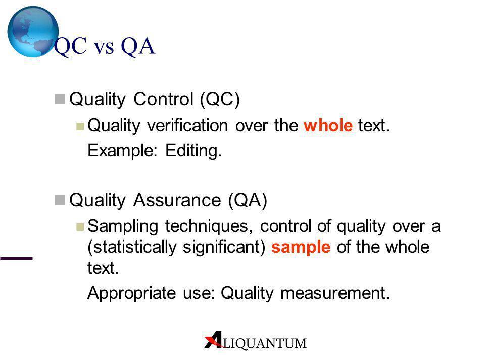 QC vs QA Quality Control (QC) Quality verification over the whole text. Example: Editing. Quality Assurance (QA) Sampling techniques, control of quali