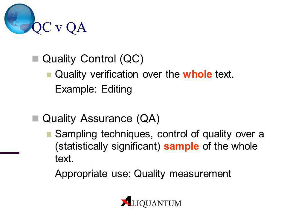 QC v QA Quality Control (QC) Quality verification over the whole text. Example: Editing Quality Assurance (QA) Sampling techniques, control of quality