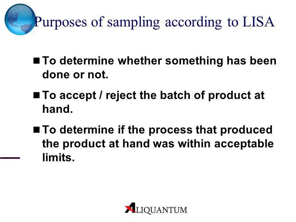 Purposes of sampling according to LISA To determine whether something has been done or not. To accept / reject the batch of product at hand. To determ