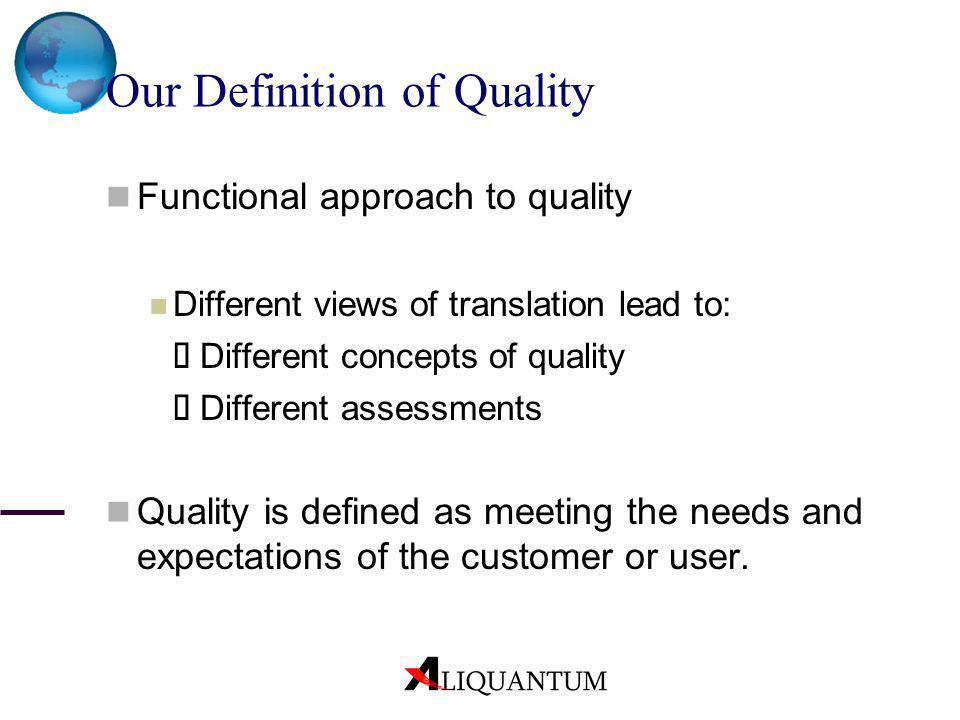 Our Definition of Quality Functional approach to quality Different views of translation lead to: Different concepts of quality Different assessments Q