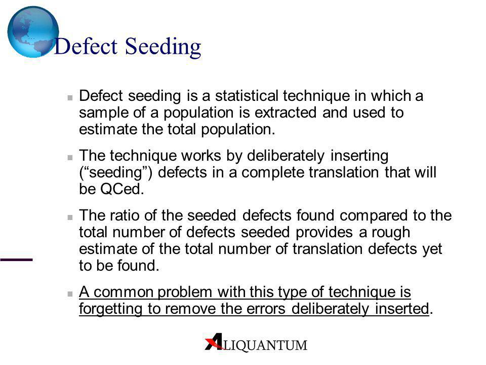 Defect Seeding Defect seeding is a statistical technique in which a sample of a population is extracted and used to estimate the total population. The