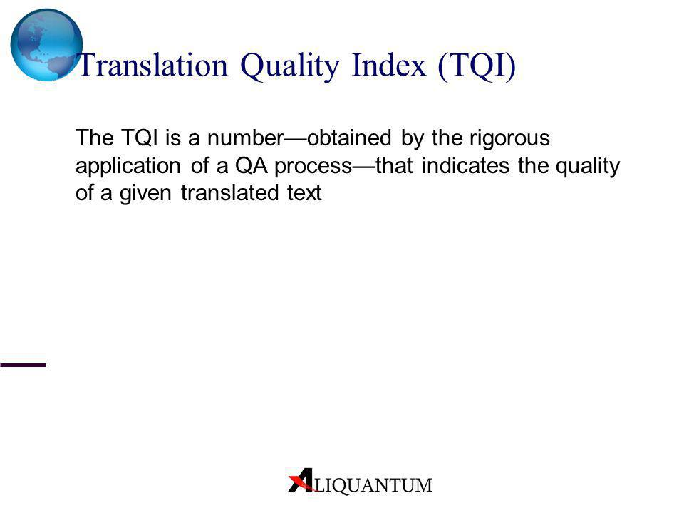 Translation Quality Index (TQI) The TQI is a numberobtained by the rigorous application of a QA processthat indicates the quality of a given translate