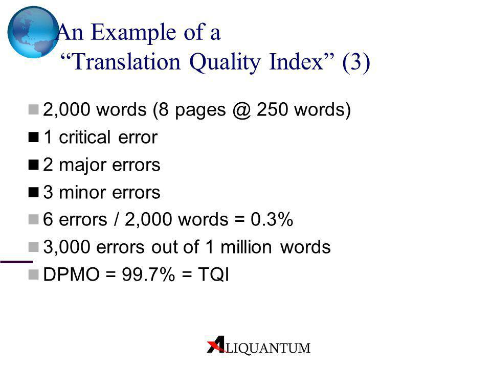 An Example of a Translation Quality Index (3) 2,000 words (8 pages @ 250 words) 1 critical error 2 major errors 3 minor errors 6 errors / 2,000 words