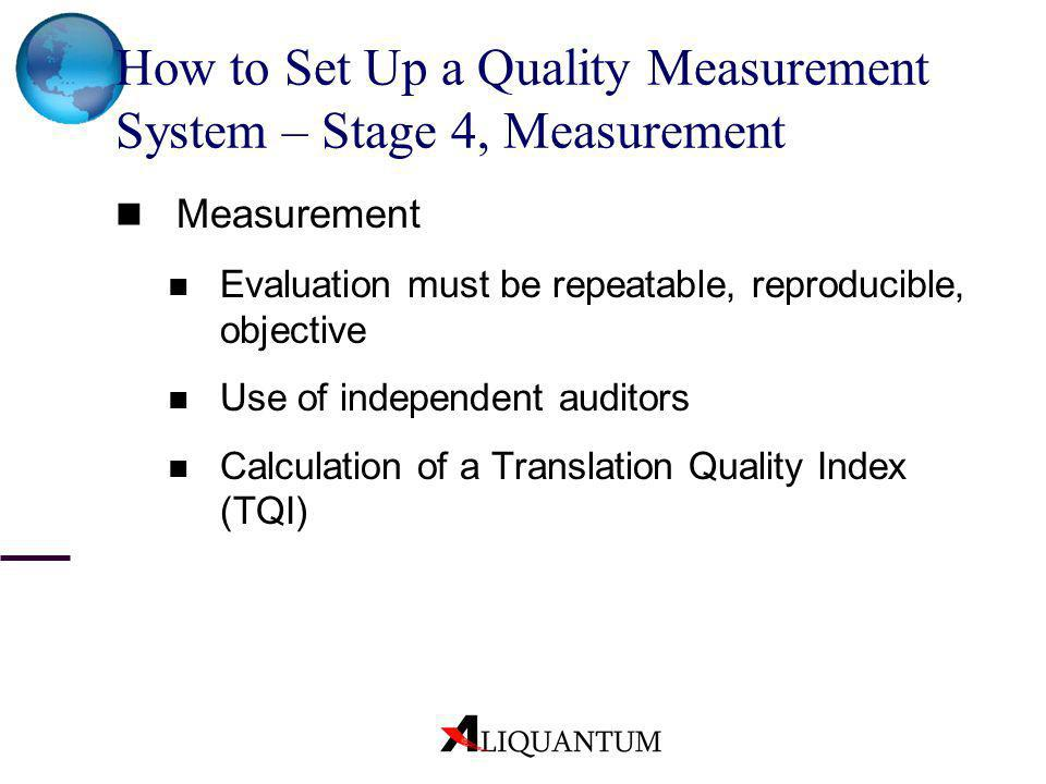 How to Set Up a Quality Measurement System – Stage 4, Measurement Measurement Evaluation must be repeatable, reproducible, objective Use of independen