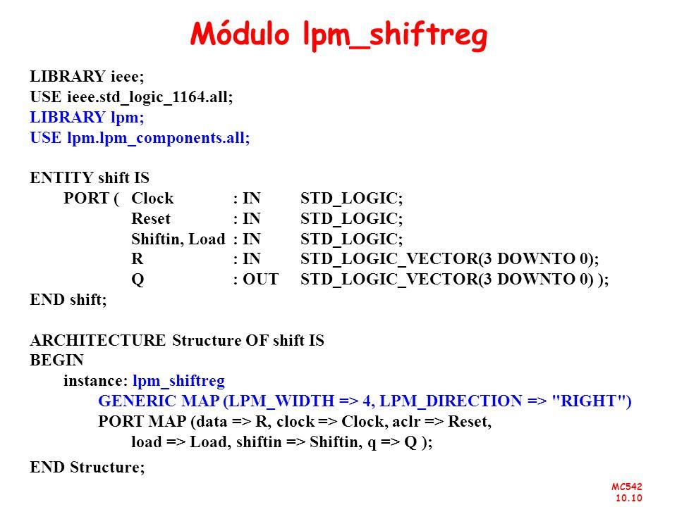 MC542 10.10 Módulo lpm_shiftreg LIBRARY ieee; USE ieee.std_logic_1164.all; LIBRARY lpm; USE lpm.lpm_components.all; ENTITY shift IS PORT ( Clock : IN
