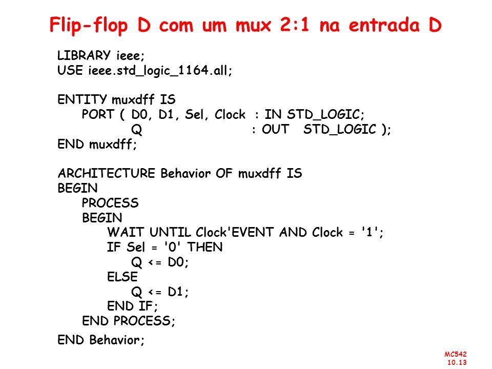 MC542 10.13 Flip-flop D com um mux 2:1 na entrada D LIBRARY ieee; USE ieee.std_logic_1164.all; ENTITY muxdff IS PORT (D0, D1, Sel, Clock: IN STD_LOGIC