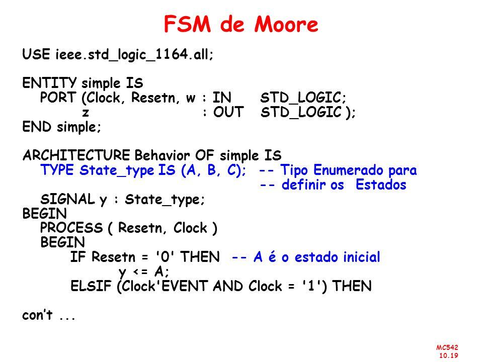 MC542 10.19 FSM de Moore USE ieee.std_logic_1164.all; ENTITY simple IS PORT (Clock, Resetn, w : IN STD_LOGIC; z : OUT STD_LOGIC ); END simple; ARCHITE