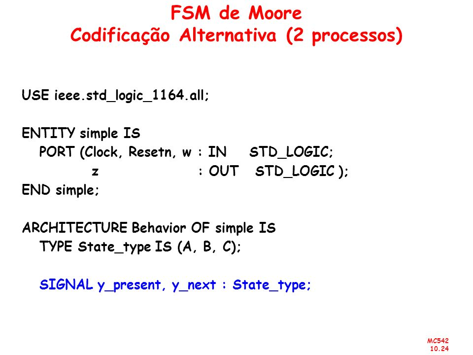 MC542 10.24 FSM de Moore Codificação Alternativa (2 processos) USE ieee.std_logic_1164.all; ENTITY simple IS PORT (Clock, Resetn, w : IN STD_LOGIC; z