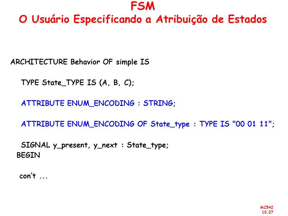 MC542 10.27 FSM O Usuário Especificando a Atribuição de Estados ARCHITECTURE Behavior OF simple IS TYPE State_TYPE IS (A, B, C); ATTRIBUTE ENUM_ENCODI