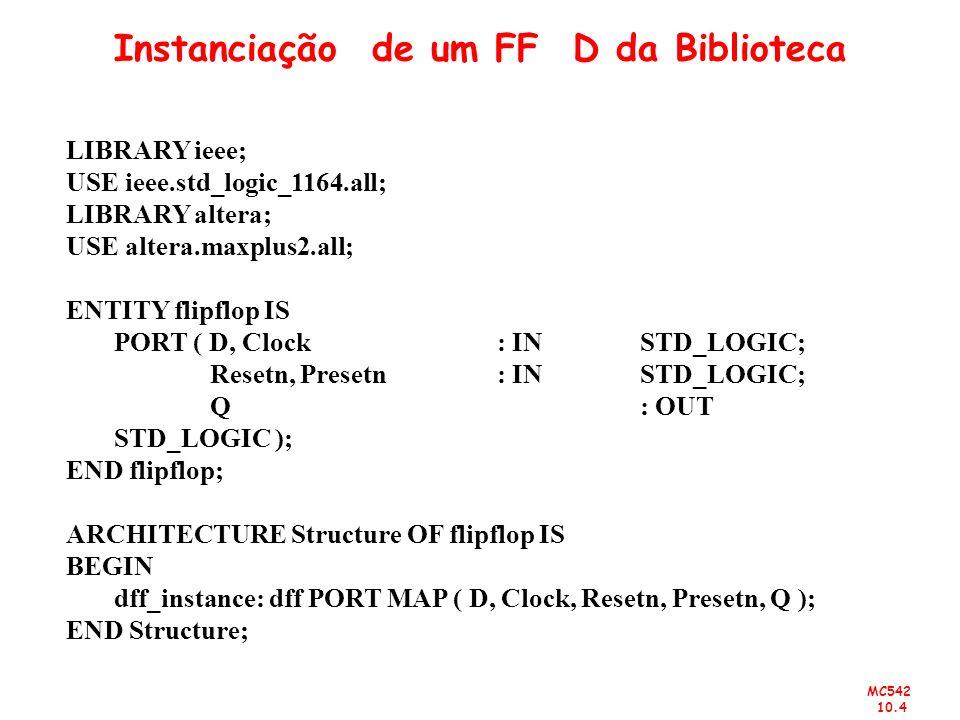 MC542 10.4 Instanciação de um FF D da Biblioteca LIBRARY ieee; USE ieee.std_logic_1164.all; LIBRARY altera; USE altera.maxplus2.all; ENTITY flipflop I