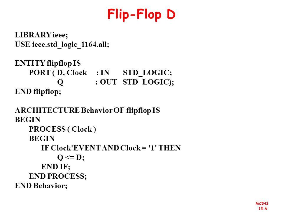 MC542 10.6 Flip-Flop D LIBRARY ieee; USE ieee.std_logic_1164.all; ENTITY flipflop IS PORT ( D, Clock : IN STD_LOGIC; Q : OUT STD_LOGIC); END flipflop;