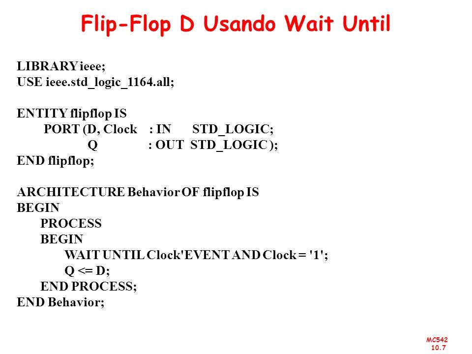 MC542 10.7 Flip-Flop D Usando Wait Until LIBRARY ieee; USE ieee.std_logic_1164.all; ENTITY flipflop IS PORT (D, Clock : IN STD_LOGIC; Q : OUT STD_LOGI