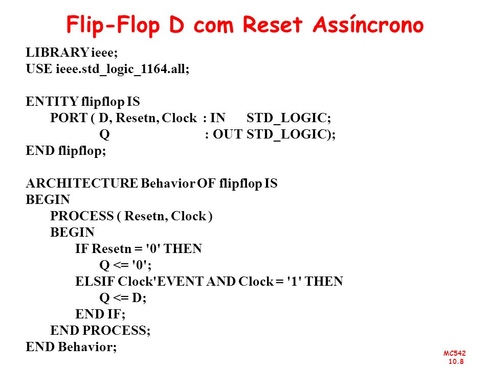 MC542 10.8 Flip-Flop D com Reset Assíncrono LIBRARY ieee; USE ieee.std_logic_1164.all; ENTITY flipflop IS PORT ( D, Resetn, Clock : IN STD_LOGIC; Q :