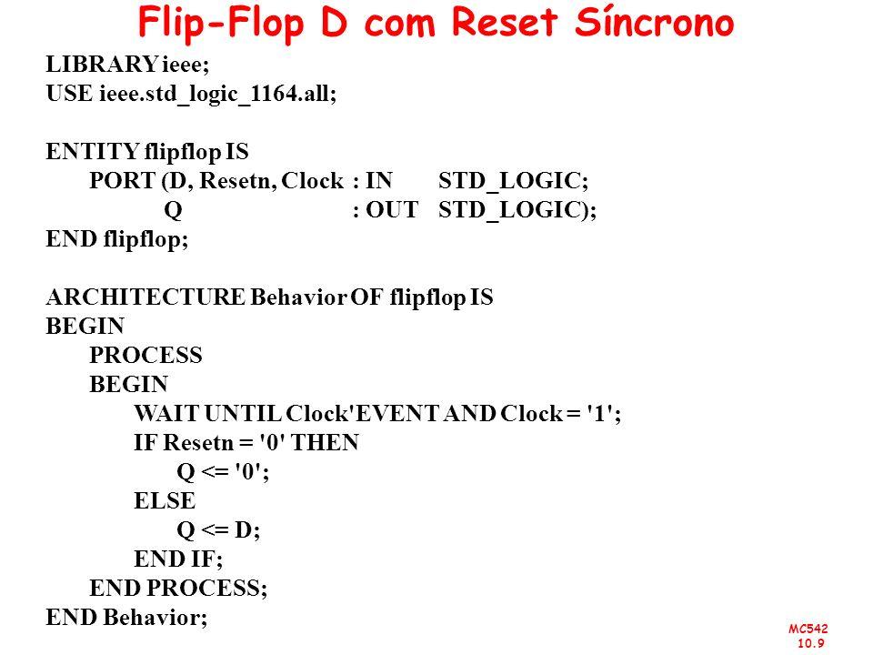 MC542 10.9 Flip-Flop D com Reset Síncrono LIBRARY ieee; USE ieee.std_logic_1164.all; ENTITY flipflop IS PORT (D, Resetn, Clock : IN STD_LOGIC; Q : OUT