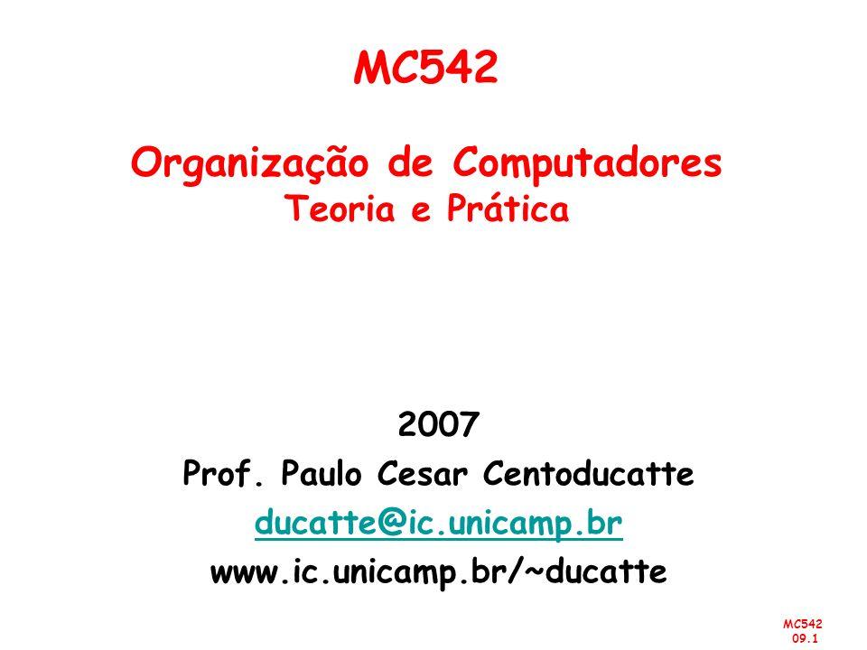MC542 09.1 2007 Prof. Paulo Cesar Centoducatte ducatte@ic.unicamp.br www.ic.unicamp.br/~ducatte MC542 Organização de Computadores Teoria e Prática